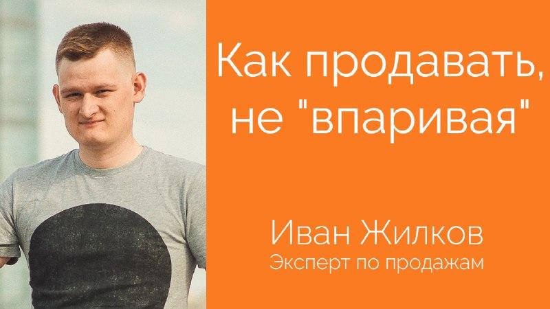 [Видео] Выпуск с Иваном Жилковым — Как продавать, не «впаривая»