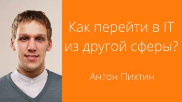 [Видео] Антон Пихтин: Как перейти в IT из другой сферы?