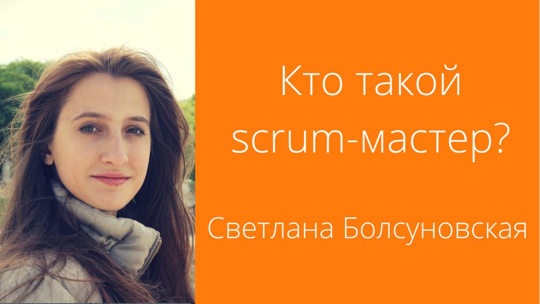 [Видео] Светлана Болсуновская: Кто такой scrum-мастер?